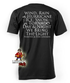 Wind, rain or hurricane Ice, snow or tornado Day and night we bring the light Forever and ever linemen- lineman shirts Lineman Love, Lineman Gifts, Power Lineman, Cut Up Shirts, Cool Shirts, Journeyman Lineman, One Direction Shirts, 1st Responders, Wind And Rain