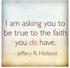 General conference  April 7, 2013 Be True to the faith you do have. Holland