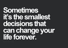 Sometimes its the smallest decisions that can change your life forever