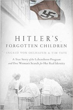 Hitler's Forgotten Children: A True Story of the Lebensborn Program and One Woman's Search for Her Real Identity: Ingrid von Oelhafen, Tim Tate: 9780425283325: Amazon.com: Books