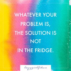Whatever your problem is, the solution is not in the fridge ~ Lazy Girl Fit   Motivational Quote for fitness and weight loss, healthy living quotes, fitness quotes, weight loss quotes