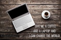Give me a coffee and a laptop and I can change the world!...:)