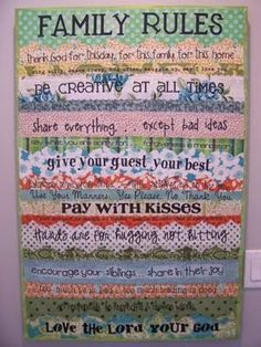 """family rules canvas made with fabric, but you can also use paper. Here are her rules:       thank God for this day, for this family, for this home  sing silly, dance crazy, hug often, snuggle up, say i love you  be creative at all times  use kind words – obey your parents – always tell the truth  share everything… except bad ideas  say what you are sorry for… forgiveness is mandatory  give your guest your best  husband love your wife – wife always be on his side  hands are for hugging not hitting  there is no """"mine"""" in this house – it's all God's  encourage your siblings… share in their joy  too much t.v. is bad. too much reading is good.  act responsibly, be respectful, choose wisely  love the Lord your God"""