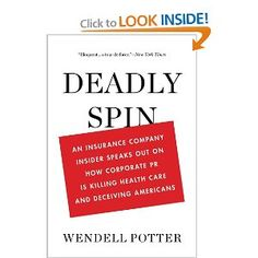 Deadly Spin: An Insurance Company Insider Speaks Out on How Corporate PR Is Killing Health Care and Deceiving Americans: Wendell Potter: 8589405555558: Amazon.com: Books