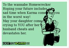 I've thought about what she would do if this happened to her daughter.  Not so good to be a homewrecker then is it?