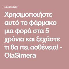 Χρησιμοποιήστε αυτό το φάρμακο μια φορά στα 5 χρόνια και ξεχάστε τι θα πει ασθένεια! - OlaSimera