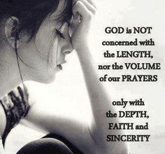 God is not concerned with the length nor the volume of our prayers, only with the depth, faith and sincerity.