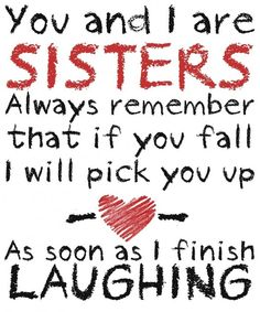 so true - I love you sis! I'll laugh only when I'm sure you're not hurt!!!!