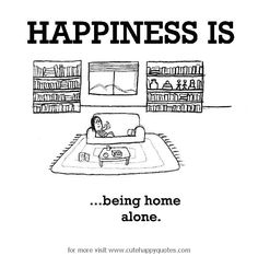 Happiness is, being home alone. - Cute Happy Quotes
