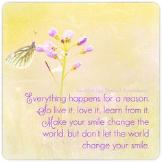 Everything happens for a reason. So live it, love it, learn from it. Make your smile change the world, but don't let the world change your smile.  https://www.facebook.com/UpsDownsRoundabouts/photos/a.497497433618335.122200.497300140304731/1410322639002472/?type=3&theater