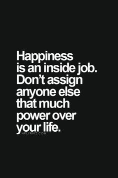Wise words - quote - happiness is an inside job. Don't assign anyone else that much power over your life Motivacional Quotes, Quotable Quotes, Great Quotes, Words Quotes, Quotes To Live By, Inspirational Quotes, Sayings, Happy For You Quotes, Inside Job