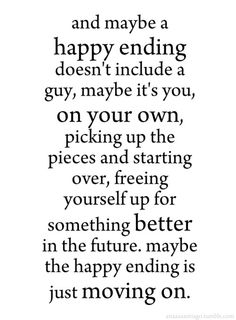 and maybe a happy ending doesn't include a guy, maybe it's you, on your own, picking up the pieces and starting over, freeing yourself up for something better in the future. maybe the happy ending is just moving on.