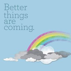 """""""Better things are coming,"""" the ultimate inspirational quote."""
