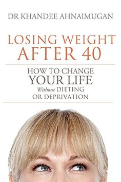 Losing Weight After 40: How to Change Your Life without Dieting or Deprivation