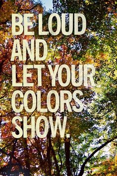 Be loud and let your colors show.