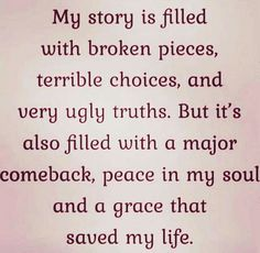 My story is filled with broken pieces, terrible choices, and verg uglg truths. But it's also filled with a major comeback, peace in my soul and a grace that saved mg life. Wisdom Quotes, True Quotes, Great Quotes, Words Quotes, Quotes To Live By, Motivational Quotes, Inspirational Quotes, Sayings, Peace Quotes