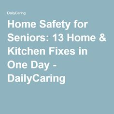 Home Safety for Seniors: 13 Home & Kitchen Fixes in One Day - DailyCaring