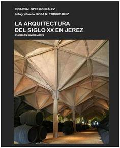 La arquitectura del siglo XX en Jerez de la Frontera : 85 obras singulares / Ricarda López González ; fotografía, Rosa María Toribio Ruiz