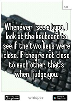 Whenever I see a typo, I look at the keyboard to see if the two keys were close. If they're not close to each other, that's when I judge you. So funny! Funny Quotes, Funny Memes, Jokes, Quotes Quotes, Haha Funny, Hilarious, Funny Shit, Grammar Humor, Bad Grammar