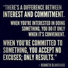 There's a difference between interest and commitment. When your interested in doing something, you do it only when it's convenient. When you're committed to something, you accept no excuses; only results.