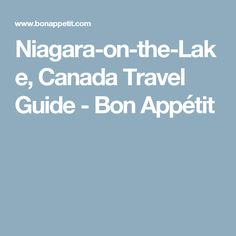 Niagara-on-the-Lake, Canada Travel Guide - Bon Appétit