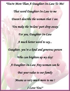 You're more than a daughter-in-law to me! That word daughter-in-law to me doesn't describe the woman that I see. You make the 'in-law' part drop away. For you, daughter-in-law a much better word to say... Daughter, you're a kind and generous person who can brighten up my day! A daughter-in-law any woman can be, but your value to our family means so very much more to me! I love you! ~ The daughter I always wanted! God handpicked the best!