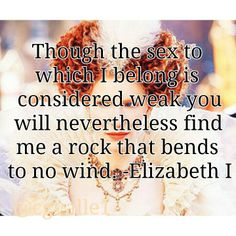 Though the sex to which I belong is considered weak, you will nevertheless find me a rock that bends to no wind. -- Queen Elizabeth I