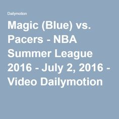 Magic (Blue) vs. Pacers - NBA Summer League 2016 - July 2, 2016 - Video Dailymotion