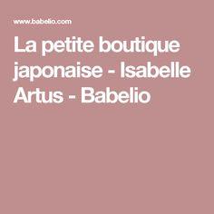 La petite boutique japonaise - Isabelle Artus - Babelio
