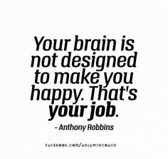 You decide what you think about, so if you want to be happy, think happy thoughts!