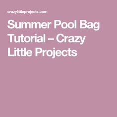 Summer Pool Bag Tutorial – Crazy Little Projects