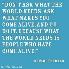 Don't ask what the world needs. Ask what makes you come alive, and go do it. Because what the world needs is people who have come alive. -Howard Truman