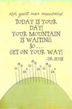 #quote Today is your day, your mountain is waiting,so... get on your way. Dr. Seuss. Brilliant. Genius. Mastermind.