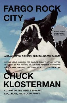 Fargo Rock City: A Heavy Metal Odyssey in Rural North Dakota / Chuck Klosterman ~ Empirically proving that -- no matter where you are -- kids wanna rock, this is Chuck Klosterman's hilrious memoir of growing up as a shameless metalhead in Wyndmere, North Dakotoa (population: 498). With a voice like Ace Frehley's guitar, Klosterman hacks his way through hair-band history.