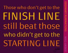 """""""Those who don't get to the finish line still beat those who didn't get to the starting line."""" - Jeremy Chin"""