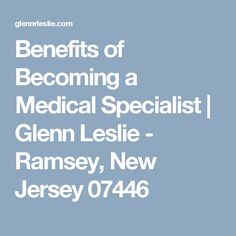 Benefits of Becoming a Medical Specialist | Glenn Leslie - Ramsey, New Jersey 07446