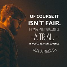 "#ldsquotes #eldermaxwell #nealamaxwell #notfair ""Of course it isn't fair. If it was fair, it wouldn't be a trial. It would be a consequence."" -Neal A. Maxwell Christ Quotes, Religious Quotes, Gospel Quotes, Mormon Quotes, Church Quotes, Prophet Quotes, Worship Quotes, Mormon Messages, Encouragement Quotes"