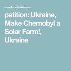 petition: Ukraine, Make Chernobyl a Solar Farm!, Ukraine