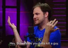 Ryan the kill-a-guy guy.