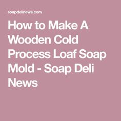 How to Make A Wooden Cold Process Loaf Soap Mold - Soap Deli News