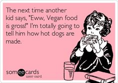 The next time another kid says, 'Eww, Vegan food is gross!' I'm totally going to tell him how hot dogs are made.