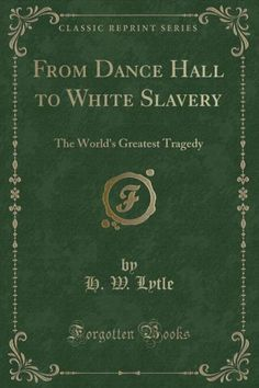 From Dance Hall to White Slavery: The World's Greatest Tragedy (Classic Reprint)