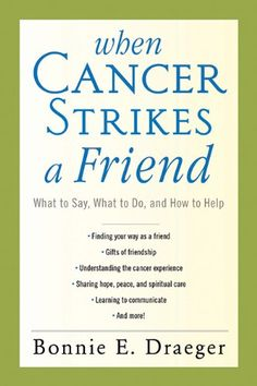 When Cancer Strikes a Friend: What to Say, What to Do, and How to Help by Bonnie E. Draeger  Wondering what to say, how to help, and/or what to know about your friend with cancer? Now, for the first time, your questions will be answered in this supportive and instructional guide on how to be there for your loved one in his or her time of need.