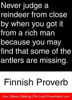 Never judge a reindeer from close by when you got it from a rich man because you may find that some of the antlers are missing. - Finnish Proverb #proverbs #quotes
