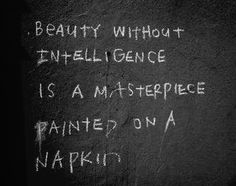 BEAUTY WITHOUT INTELIGENCE IS A MASTERPIECE PAINTED ON A NAPKIN