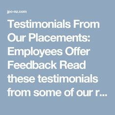 Testimonials From Our Placements: Employees Offer Feedback Read these testimonials from some of our recent placements. JPC takes pride in maintaining contact with our employers, employees, and placements. We ask them to provide feedback about our services. Testimonials are one of the best ways to show the quality of our service.