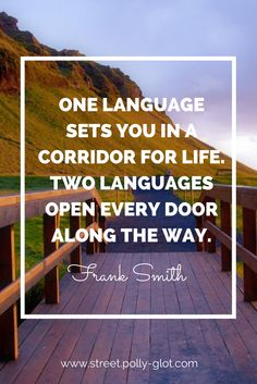 """""""One language sets you in a corridor for life. Two languages open every door along the way."""" Frank Smith   Polly Glot accent coach for iPhone http://signup.street.polly-glot.com/ #languages   Copyright Moyan Brenn http://earthincolors.wordpress.com English quote #languagelearning"""
