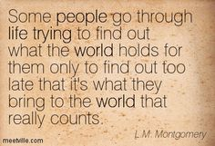 Some people go through life trying to find out what the world holds for them only to find out too late that it's what they bring to the world that really counts. L.M. Montgomery
