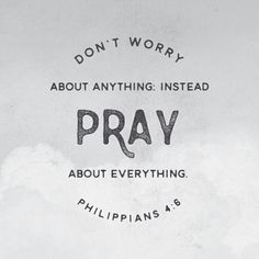 Don't worry about anything: instead pray about everything. - Philippians 4:6