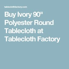 "Buy Ivory 90"" Polyester Round Tablecloth at Tablecloth Factory"